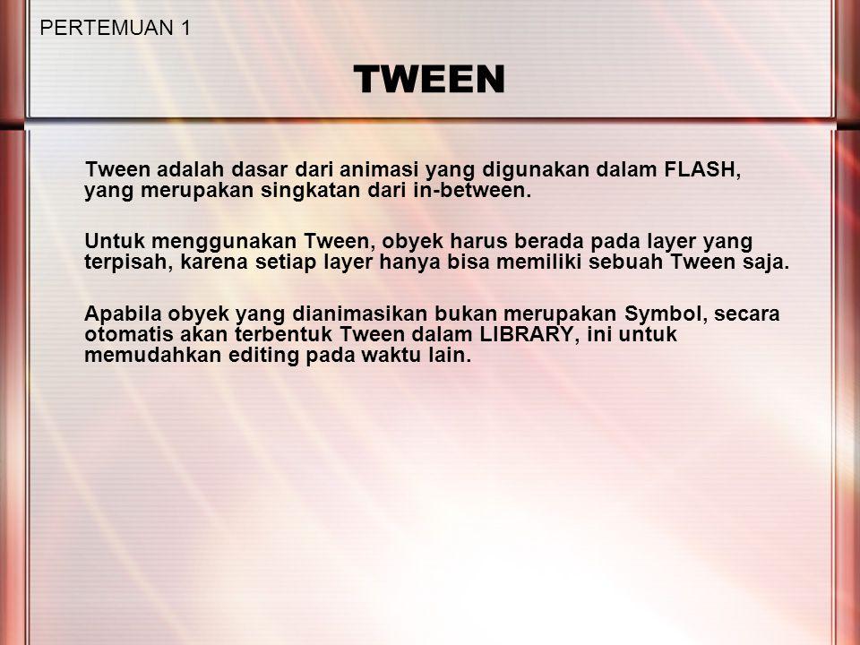 TWEEN Tween adalah dasar dari animasi yang digunakan dalam FLASH, yang merupakan singkatan dari in-between. Untuk menggunakan Tween, obyek harus berad