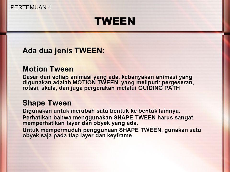 TWEEN Ada dua jenis TWEEN: Motion Tween Dasar dari setiap animasi yang ada, kebanyakan animasi yang digunakan adalah MOTION TWEEN, yang meliputi: pergeseran, rotasi, skala, dan juga pergerakan melalui GUIDING PATH Shape Tween Digunakan untuk merubah satu bentuk ke bentuk lainnya.