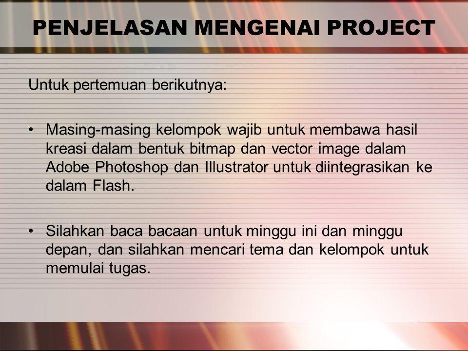 PENJELASAN MENGENAI PROJECT Untuk pertemuan berikutnya: Masing-masing kelompok wajib untuk membawa hasil kreasi dalam bentuk bitmap dan vector image dalam Adobe Photoshop dan Illustrator untuk diintegrasikan ke dalam Flash.