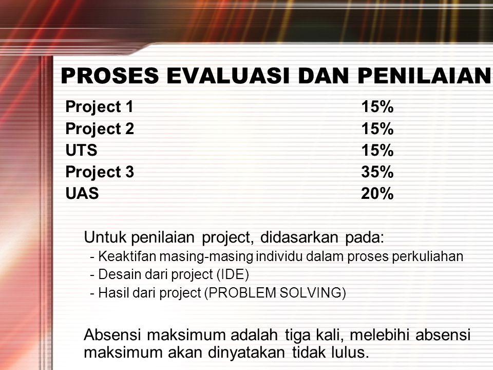 PROSES EVALUASI DAN PENILAIAN Project 115% Project 215% UTS15% Project 335% UAS20% Untuk penilaian project, didasarkan pada: - Keaktifan masing-masing individu dalam proses perkuliahan - Desain dari project (IDE) - Hasil dari project (PROBLEM SOLVING) Absensi maksimum adalah tiga kali, melebihi absensi maksimum akan dinyatakan tidak lulus.