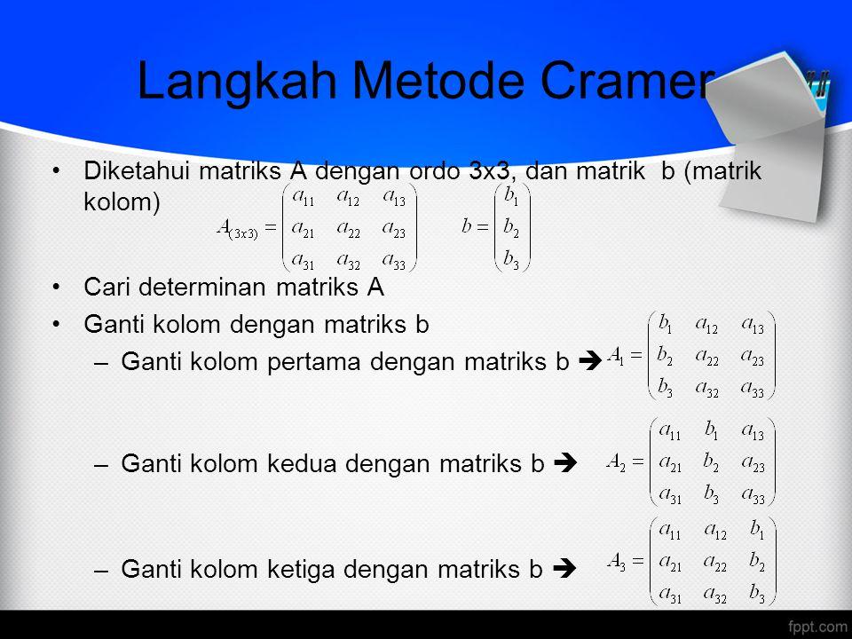 Langkah Metode Cramer Diketahui matriks A dengan ordo 3x3, dan matrik b (matrik kolom) Cari determinan matriks A Ganti kolom dengan matriks b –Ganti k