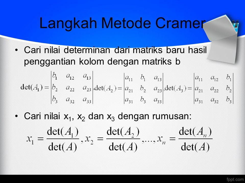 Langkah Metode Cramer Cari nilai determinan dari matriks baru hasil penggantian kolom dengan matriks b Cari nilai x 1, x 2 dan x 3 dengan rumusan: