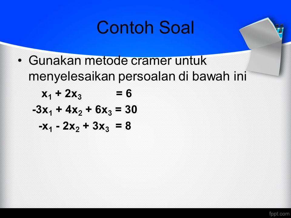 Contoh Soal Gunakan metode cramer untuk menyelesaikan persoalan di bawah ini x 1 + 2x 3 = 6 -3x 1 + 4x 2 + 6x 3 = 30 -x 1 - 2x 2 + 3x 3 = 8