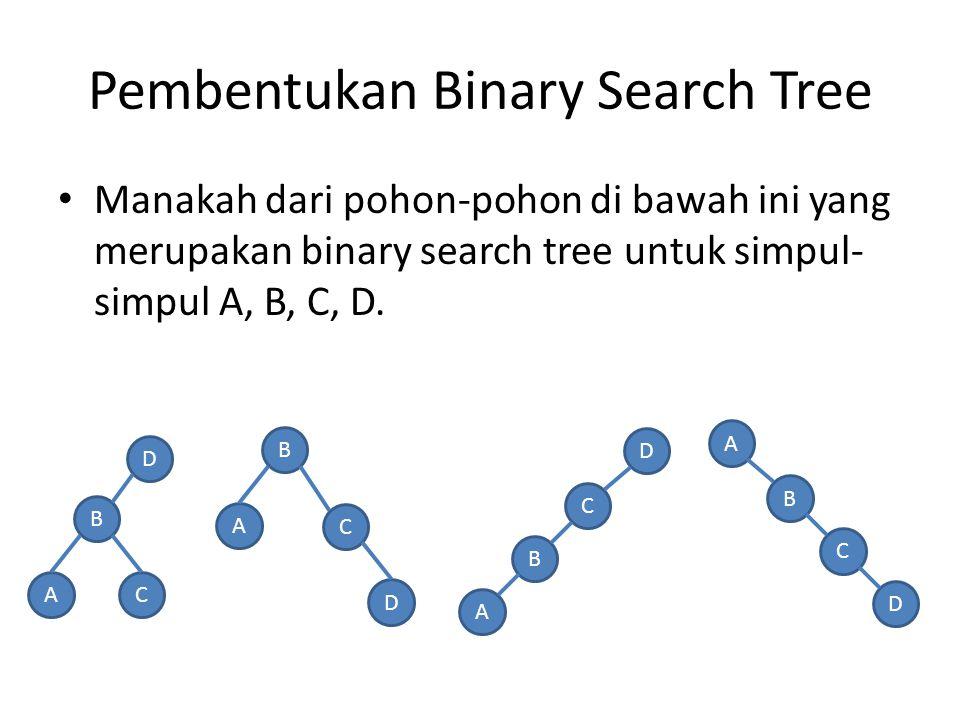 Pembentukan Binary Search Tree Manakah dari pohon-pohon di bawah ini yang merupakan binary search tree untuk simpul- simpul A, B, C, D. B AC DB A C D