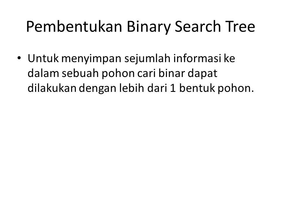 Pembentukan Binary Search Tree Untuk menyimpan sejumlah informasi ke dalam sebuah pohon cari binar dapat dilakukan dengan lebih dari 1 bentuk pohon.