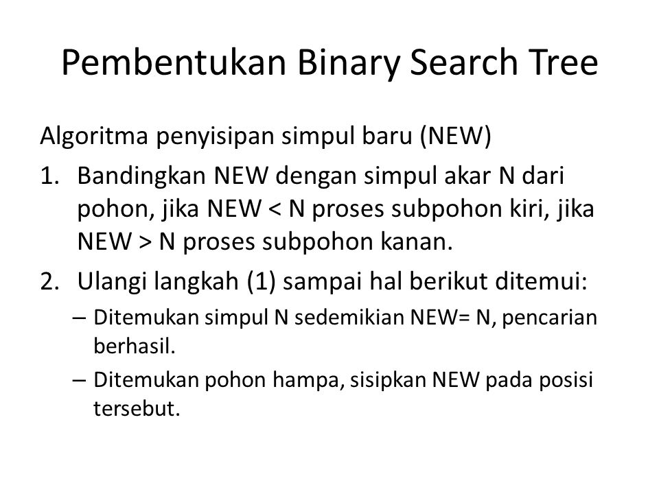 Pembentukan Binary Search Tree Algoritma penyisipan simpul baru (NEW) 1.Bandingkan NEW dengan simpul akar N dari pohon, jika NEW N proses subpohon kan