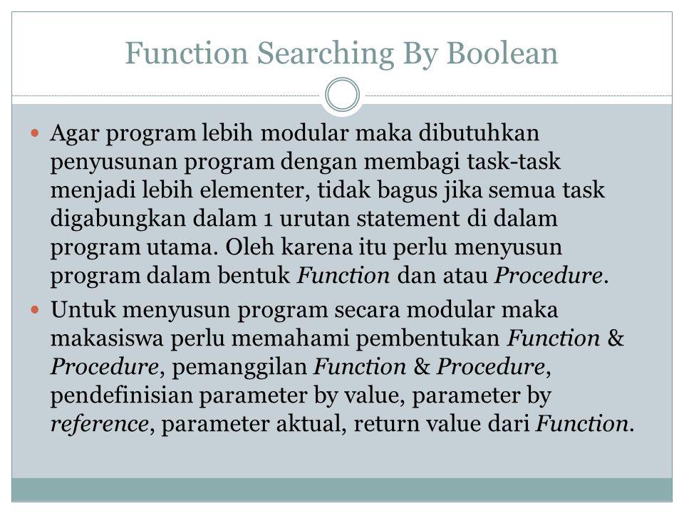 Function Searching By Boolean Agar program lebih modular maka dibutuhkan penyusunan program dengan membagi task-task menjadi lebih elementer, tidak bagus jika semua task digabungkan dalam 1 urutan statement di dalam program utama.