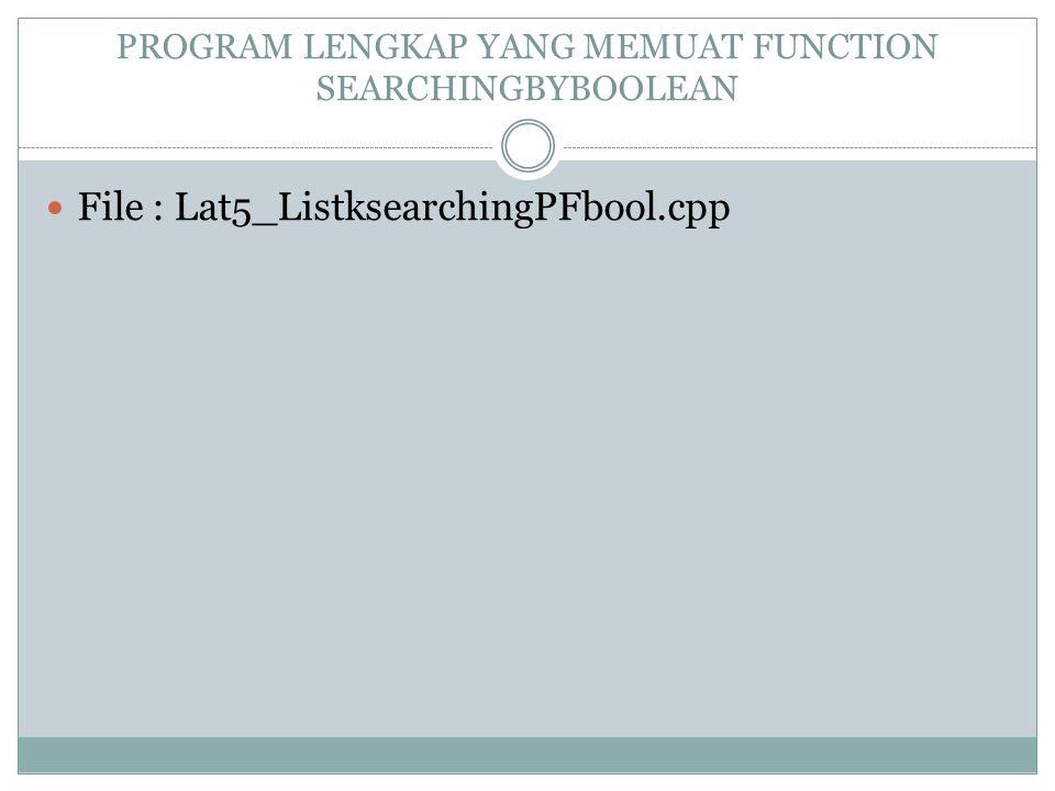 PROGRAM LENGKAP YANG MEMUAT FUNCTION SEARCHINGBYBOOLEAN File : Lat5_ListksearchingPFbool.cpp