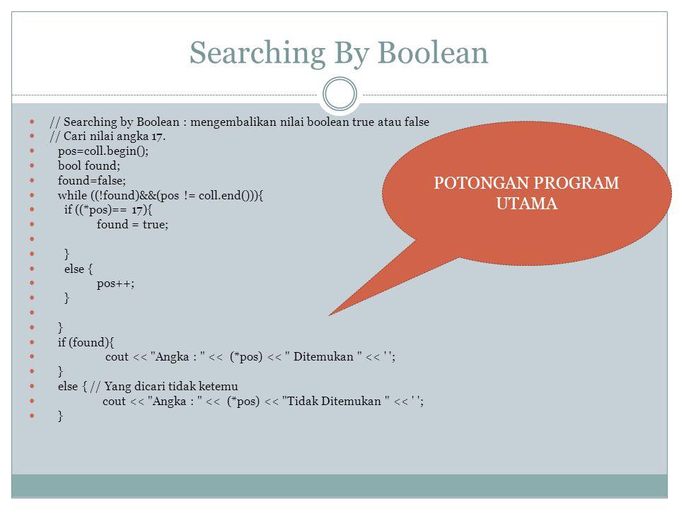 Searching By Boolean // Searching by Boolean : mengembalikan nilai boolean true atau false // Cari nilai angka 17. pos=coll.begin(); bool found; found