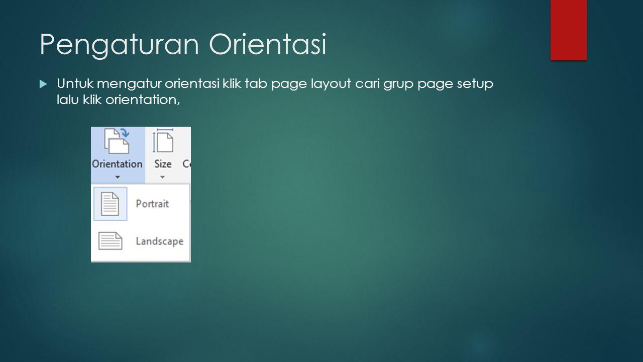 Pengaturan Orientasi  Untuk mengatur orientasi klik tab page layout cari grup page setup lalu klik orientation,
