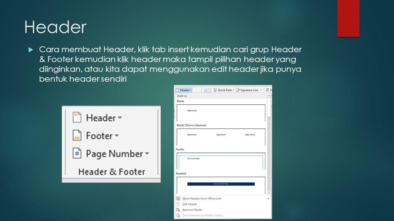 Footer  Cara membuat Footer, klik tab insert kemudian cari grup Header & Footer kemudian klik footer maka tampil pilihan footer yang diinginkan, atau kita dapat menggunakan edit footer jika punya bentuk footer sendiri