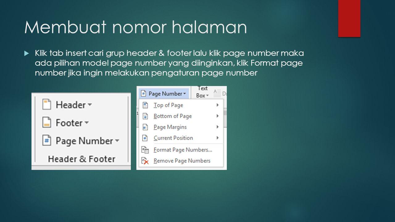 Membuat nomor halaman  Klik tab insert cari grup header & footer lalu klik page number maka ada pilihan model page number yang diinginkan, klik Forma