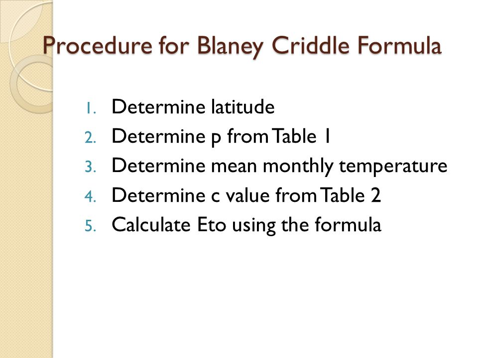 Procedure for Blaney Criddle Formula 1. Determine latitude 2. Determine p from Table 1 3. Determine mean monthly temperature 4. Determine c value from