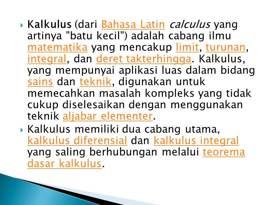  Kalkulus (dari Bahasa Latin calculus yang artinya batu kecil ) adalah cabang ilmu matematika yang mencakup limit, turunan, integral, dan deret takterhingga.