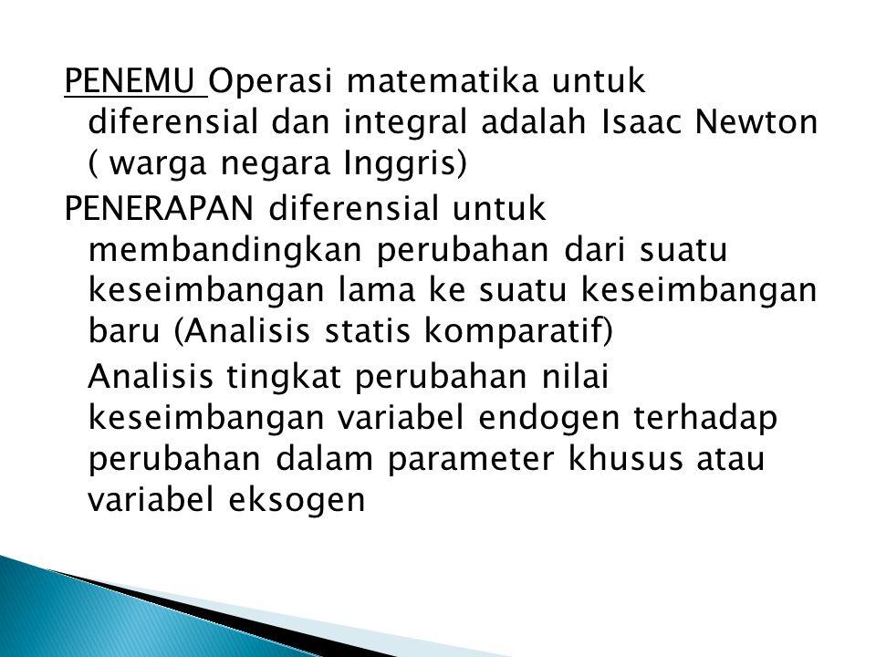 PENEMU Operasi matematika untuk diferensial dan integral adalah Isaac Newton ( warga negara Inggris) PENERAPAN diferensial untuk membandingkan perubahan dari suatu keseimbangan lama ke suatu keseimbangan baru (Analisis statis komparatif) Analisis tingkat perubahan nilai keseimbangan variabel endogen terhadap perubahan dalam parameter khusus atau variabel eksogen