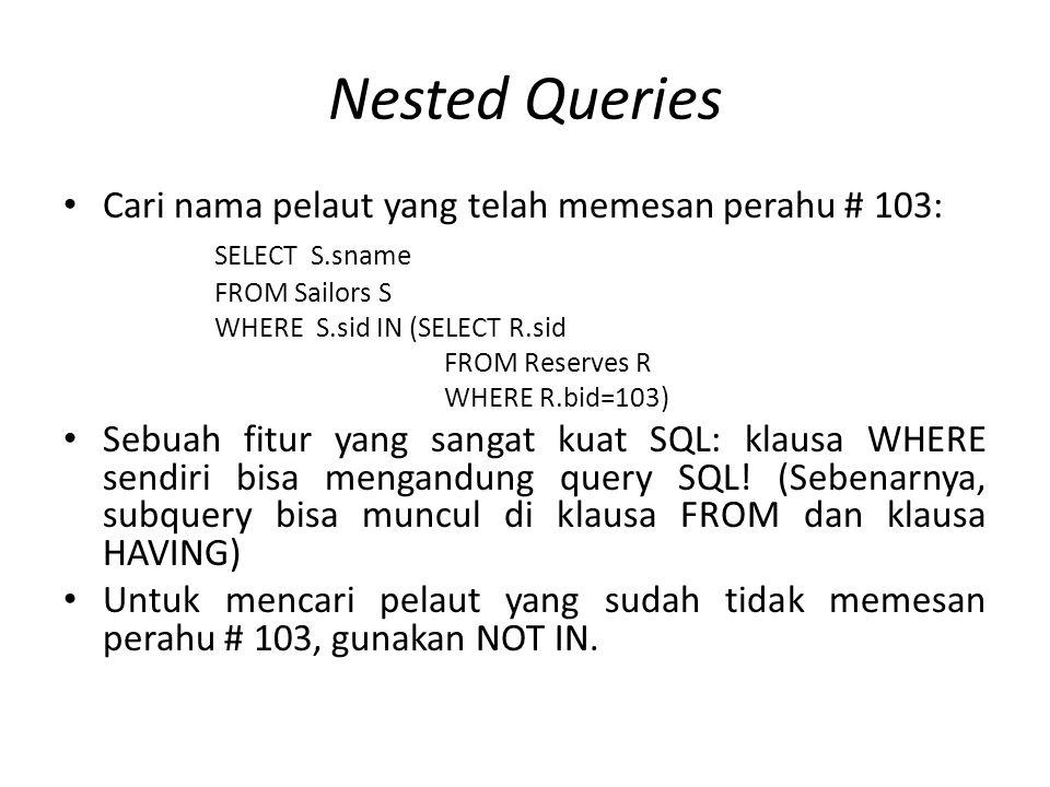 Nested Queries Cari nama pelaut yang telah memesan perahu # 103: SELECT S.sname FROM Sailors S WHERE S.sid IN (SELECT R.sid FROM Reserves R WHERE R.bid=103) Sebuah fitur yang sangat kuat SQL: klausa WHERE sendiri bisa mengandung query SQL.