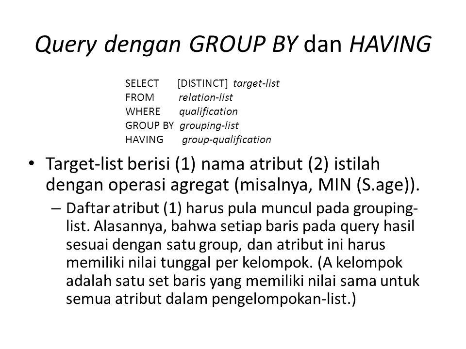 Query dengan GROUP BY dan HAVING Target-list berisi (1) nama atribut (2) istilah dengan operasi agregat (misalnya, MIN (S.age)).