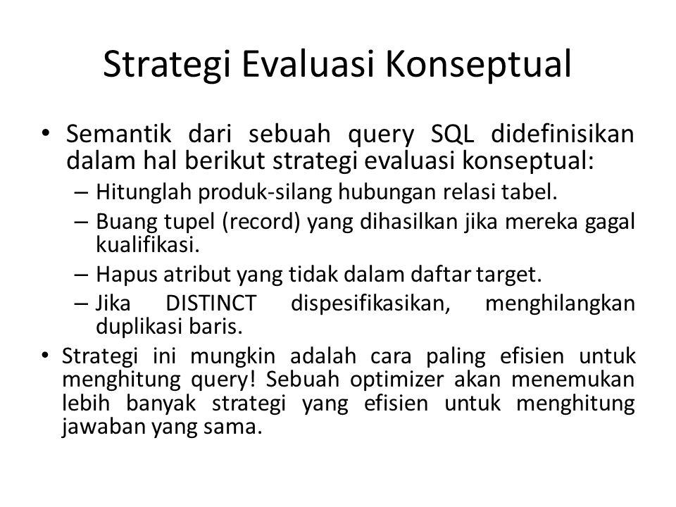 Strategi Evaluasi Konseptual Semantik dari sebuah query SQL didefinisikan dalam hal berikut strategi evaluasi konseptual: – Hitunglah produk-silang hubungan relasi tabel.