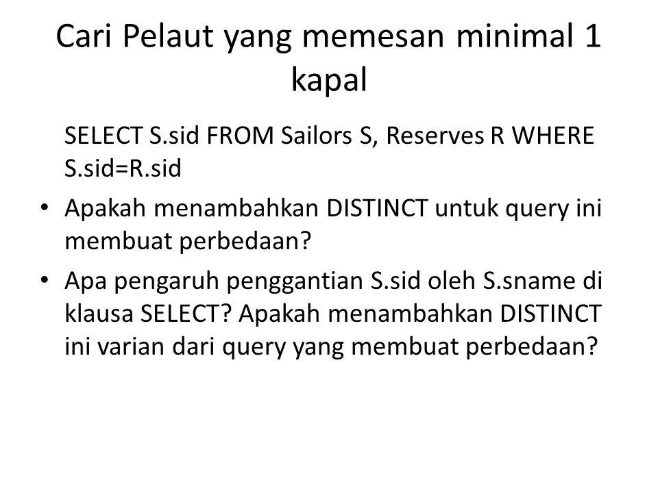 Cari Pelaut yang memesan minimal 1 kapal SELECT S.sid FROM Sailors S, Reserves R WHERE S.sid=R.sid Apakah menambahkan DISTINCT untuk query ini membuat perbedaan.