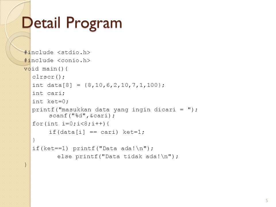 Detail Program 5 #include void main(){ clrscr(); int data[8] = {8,10,6,2,10,7,1,100}; int cari; int ket=0; printf(