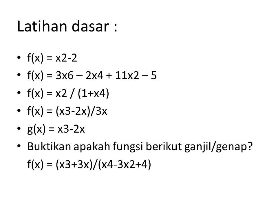 Latihan dasar : f(x) = x2-2 f(x) = 3x6 – 2x4 + 11x2 – 5 f(x) = x2 / (1+x4) f(x) = (x3-2x)/3x g(x) = x3-2x Buktikan apakah fungsi berikut ganjil/genap?