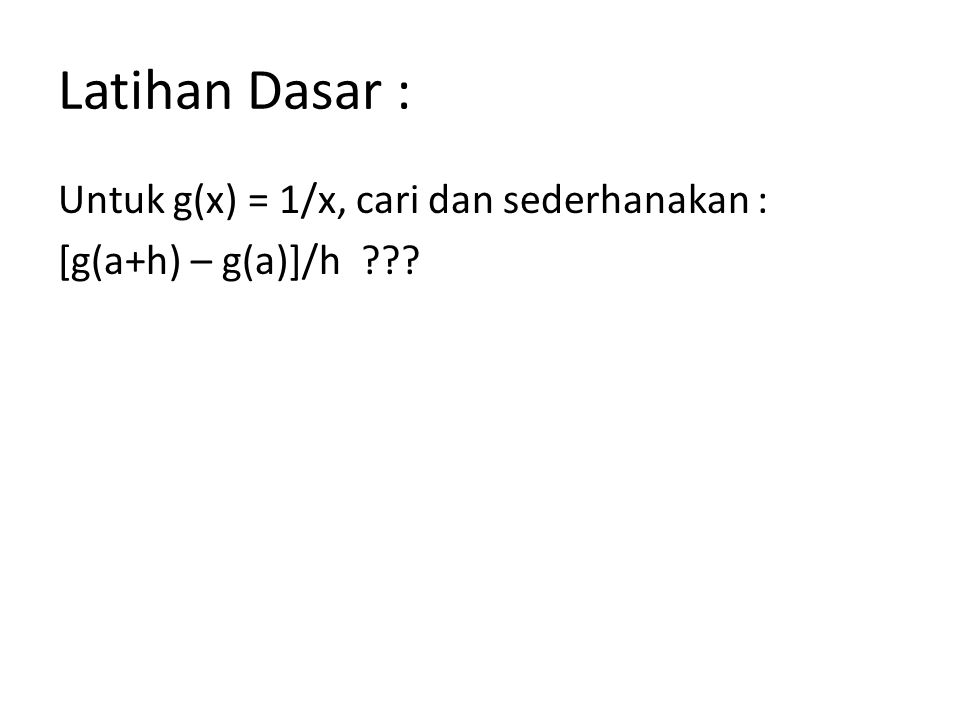 Latihan Dasar : Untuk g(x) = 1/x, cari dan sederhanakan : [g(a+h) – g(a)]/h ???