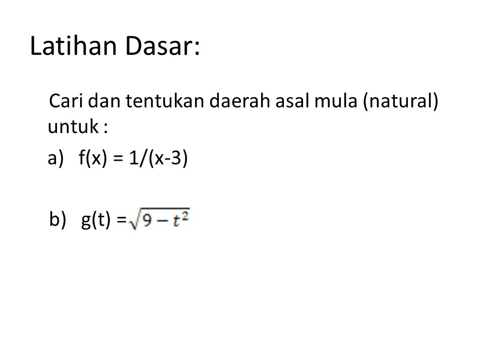 Latihan Dasar: Cari dan tentukan daerah asal mula (natural) untuk : a) f(x) = 1/(x-3) b) g(t) =
