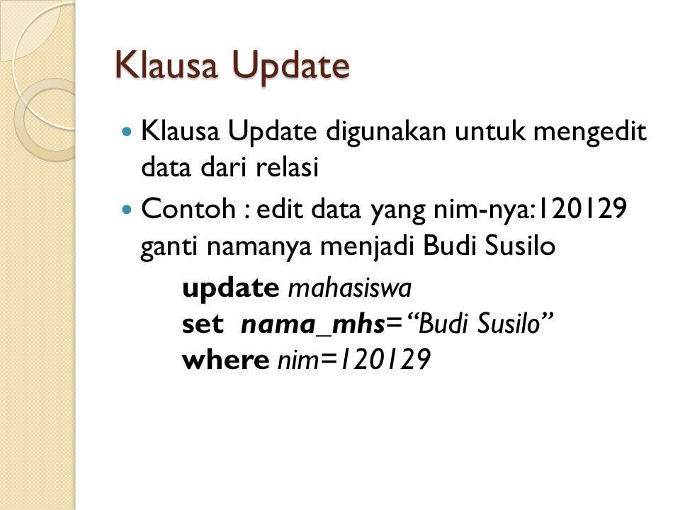 Klausa Update Klausa Update digunakan untuk mengedit data dari relasi Contoh : edit data yang nim-nya:120129 ganti namanya menjadi Budi Susilo update