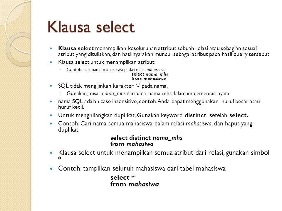 Klausa select Klausa select menampilkan keseluruhan attribut sebuah relasi atau sebagian sesuai atribut yang dituliskan, dan hasilnya akan muncul seba