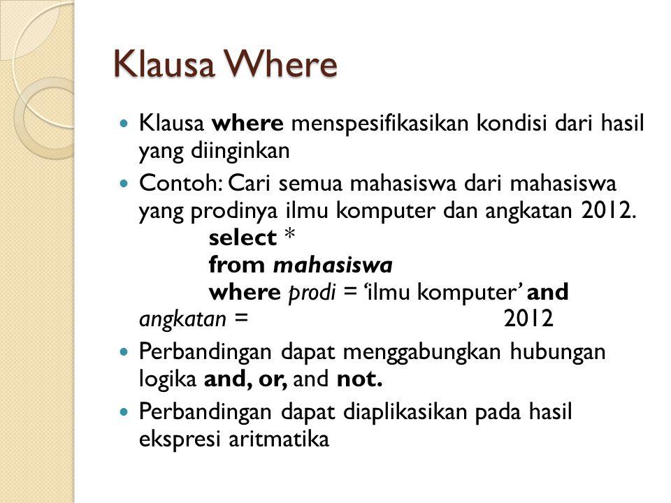 Klausa Where Klausa where menspesifikasikan kondisi dari hasil yang diinginkan Contoh: Cari semua mahasiswa dari mahasiswa yang prodinya ilmu komputer