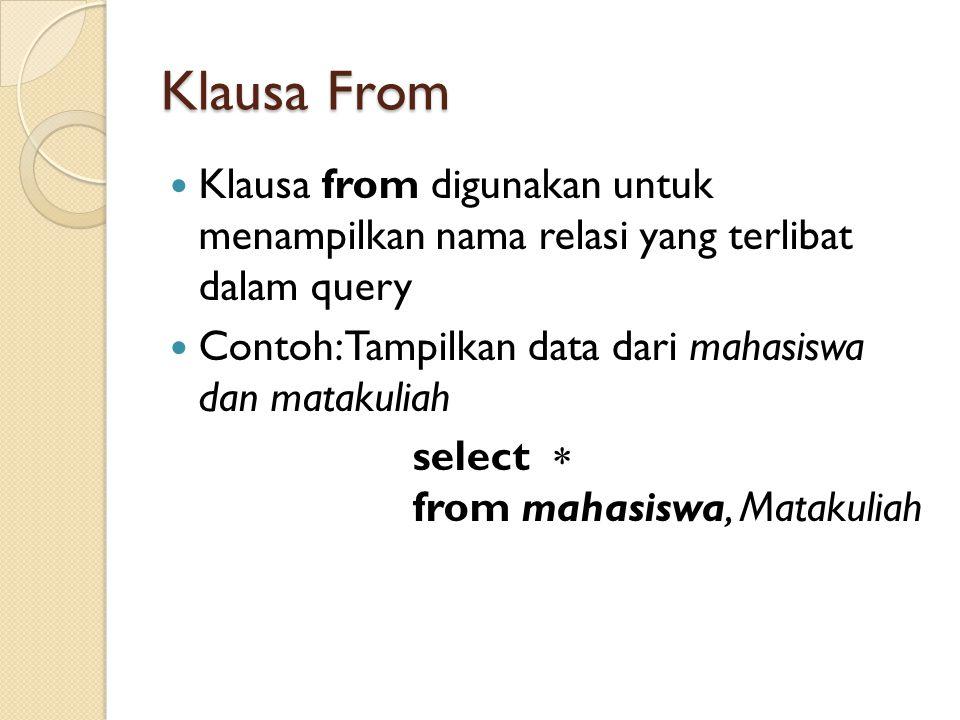 Klausa From Klausa from digunakan untuk menampilkan nama relasi yang terlibat dalam query Contoh: Tampilkan data dari mahasiswa dan matakuliah select