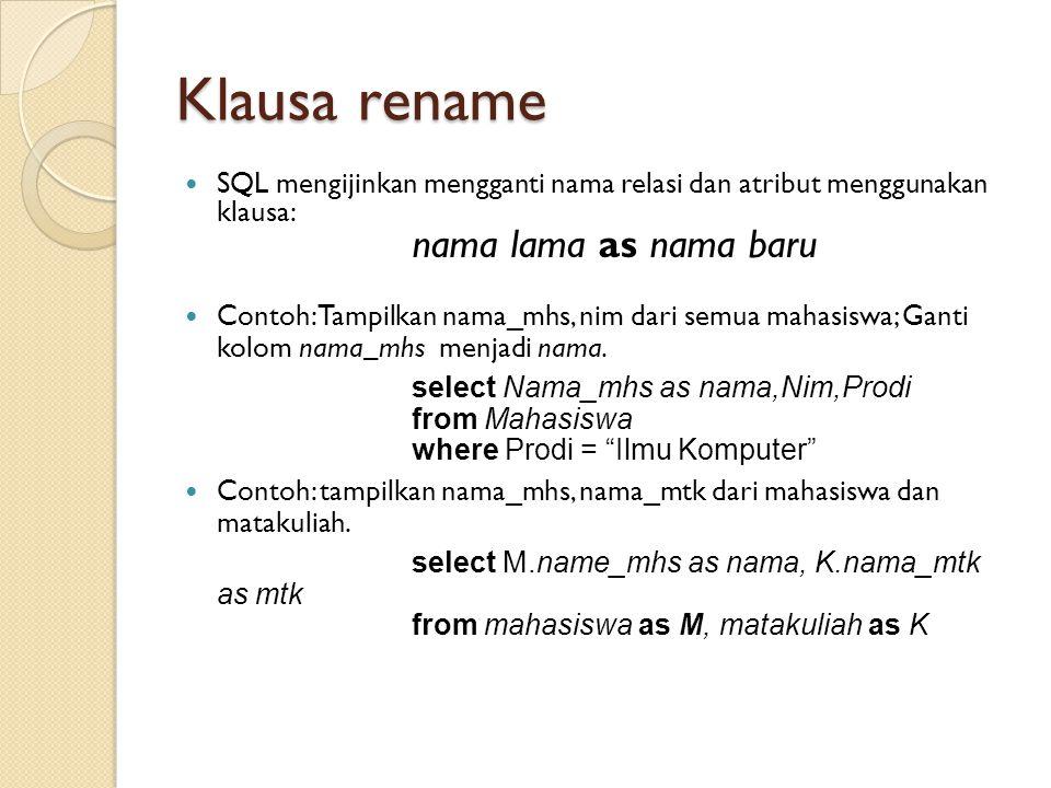 Klausa rename SQL mengijinkan mengganti nama relasi dan atribut menggunakan klausa: nama lama as nama baru Contoh: Tampilkan nama_mhs, nim dari semua