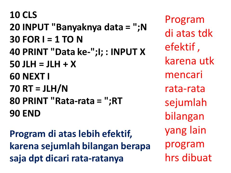 10 CLS 20 INPUT Banyaknya data = ;N 30 FOR I = 1 TO N 40 PRINT Data ke- ;I; : INPUT X 50 JLH = JLH + X 60 NEXT I 70 RT = JLH/N 80 PRINT Rata-rata = ;RT 90 END Program di atas tdk efektif, karena utk mencari rata-rata sejumlah bilangan yang lain program hrs dibuat Program di atas lebih efektif, karena sejumlah bilangan berapa saja dpt dicari rata-ratanya