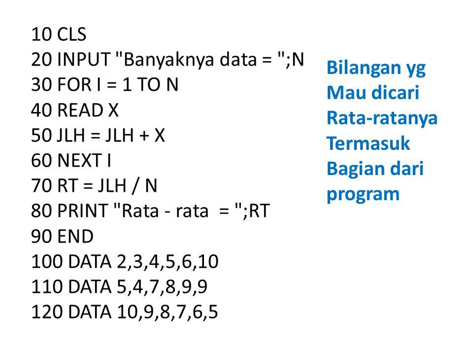10 CLS 20 INPUT Banyaknya data = ;N 30 FOR I = 1 TO N 40 READ X 50 JLH = JLH + X 60 NEXT I 70 RT = JLH / N 80 PRINT Rata - rata = ;RT 90 END 100 DATA 2,3,4,5,6,10 110 DATA 5,4,7,8,9,9 120 DATA 10,9,8,7,6,5 Bilangan yg Mau dicari Rata-ratanya Termasuk Bagian dari program