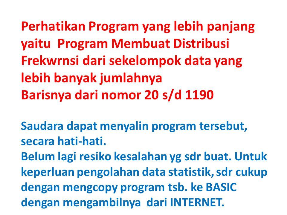 Perhatikan Program yang lebih panjang yaitu Program Membuat Distribusi Frekwrnsi dari sekelompok data yang lebih banyak jumlahnya Barisnya dari nomor 20 s/d 1190 Saudara dapat menyalin program tersebut, secara hati-hati.