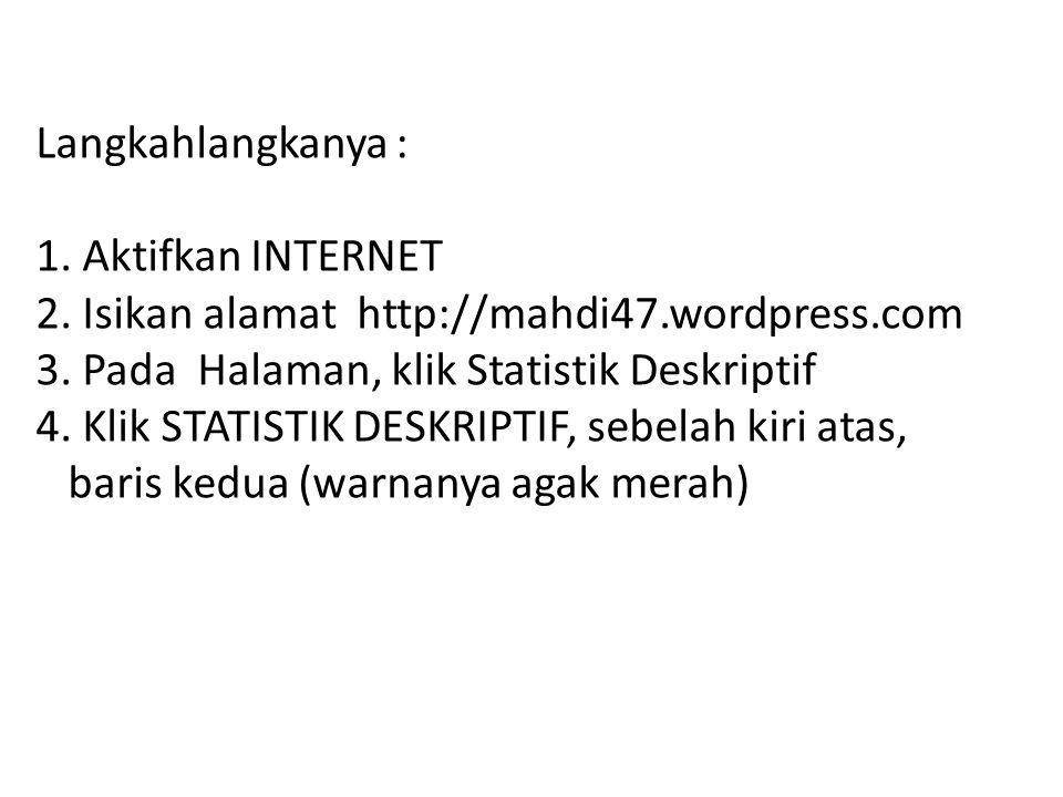 Langkahlangkanya : 1. Aktifkan INTERNET 2. Isikan alamat http://mahdi47.wordpress.com 3. Pada Halaman, klik Statistik Deskriptif 4. Klik STATISTIK DES