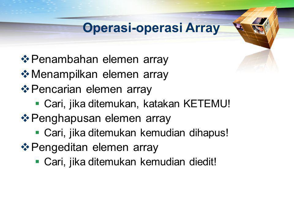 Operasi-operasi Array  Penambahan elemen array  Menampilkan elemen array  Pencarian elemen array  Cari, jika ditemukan, katakan KETEMU!  Penghapu
