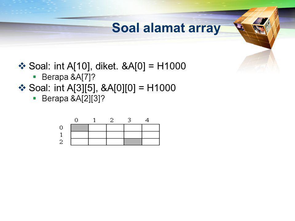 Soal alamat array  Soal: int A[10], diket. &A[0] = H1000  Berapa &A[7]?  Soal: int A[3][5], &A[0][0] = H1000  Berapa &A[2][3]?