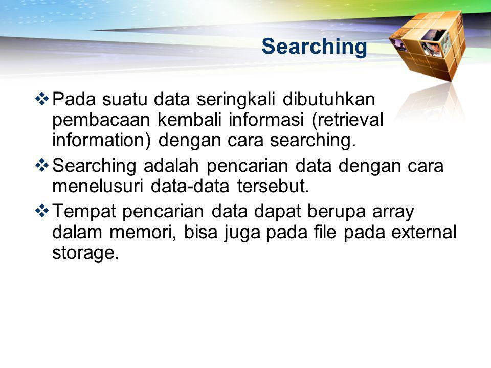 Searching  Pada suatu data seringkali dibutuhkan pembacaan kembali informasi (retrieval information) dengan cara searching.  Searching adalah pencar