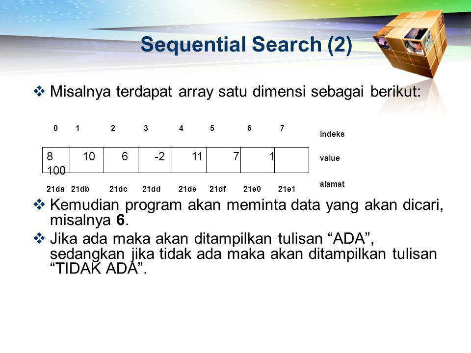 Sequential Search (2)  Misalnya terdapat array satu dimensi sebagai berikut:  Kemudian program akan meminta data yang akan dicari, misalnya 6.  Jik
