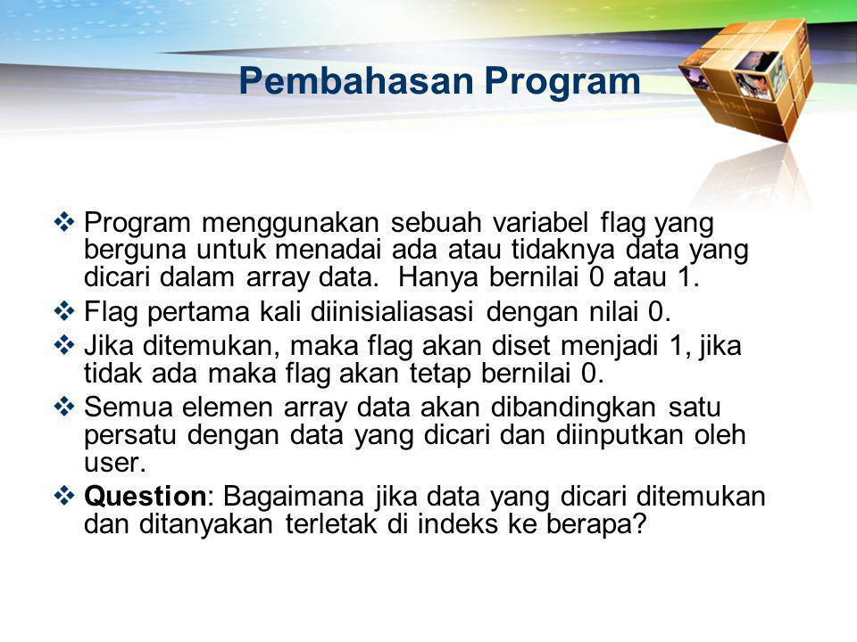 Pembahasan Program  Program menggunakan sebuah variabel flag yang berguna untuk menadai ada atau tidaknya data yang dicari dalam array data. Hanya be