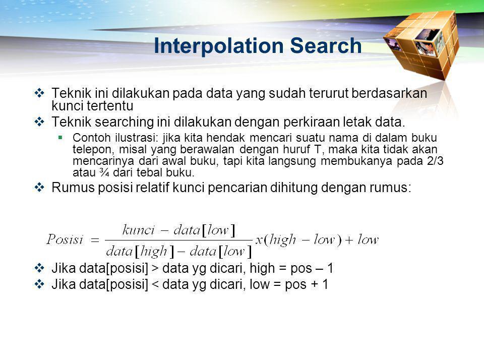Interpolation Search  Teknik ini dilakukan pada data yang sudah terurut berdasarkan kunci tertentu  Teknik searching ini dilakukan dengan perkiraan