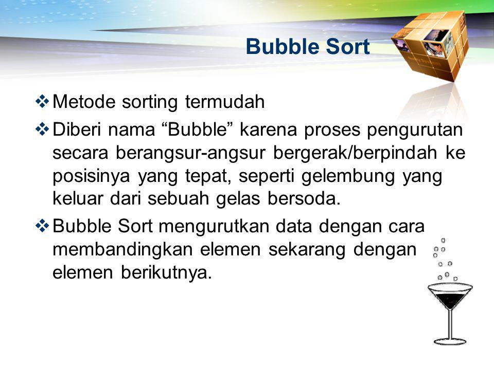 """Bubble Sort  Metode sorting termudah  Diberi nama """"Bubble"""" karena proses pengurutan secara berangsur-angsur bergerak/berpindah ke posisinya yang tep"""