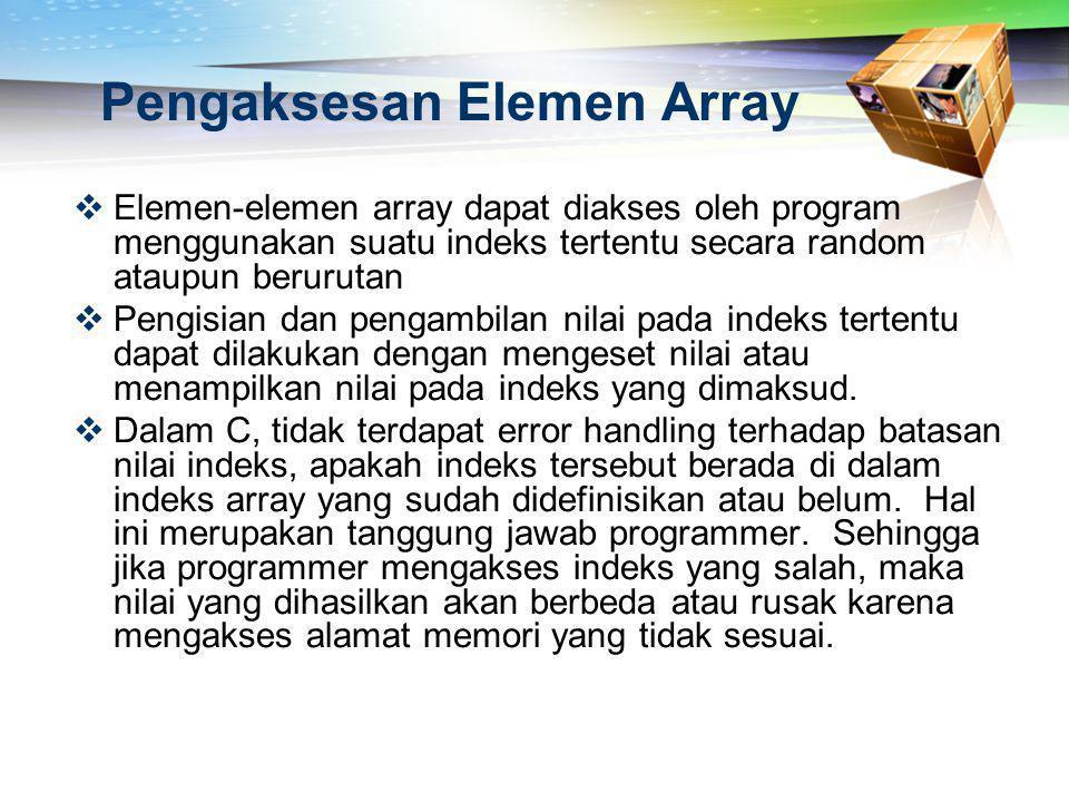 Contoh array 1 dimensi char huruf[9]; int umur[10]; int kondisi[2] = {0,1} int arr_dinamis[] = {1,2,3}  Tanda [] disebut juga elemen yang ke-... .