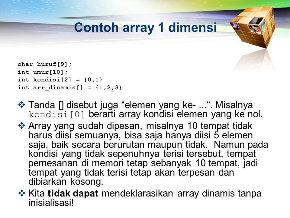 """Contoh array 1 dimensi char huruf[9]; int umur[10]; int kondisi[2] = {0,1} int arr_dinamis[] = {1,2,3}  Tanda [] disebut juga """"elemen yang ke-..."""". M"""