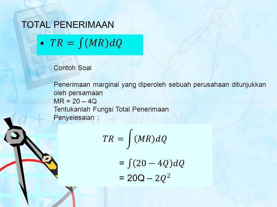 TOTAL PENERIMAAN Contoh Soal Penerimaan marginal yang diperoleh sebuah perusahaan ditunjukkan oleh persamaan MR = 20 – 4Q Tentukanlah Fungsi Total Pen