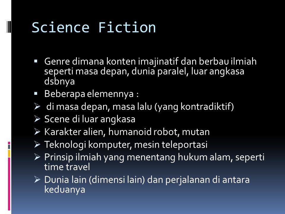 Science Fiction  Genre dimana konten imajinatif dan berbau ilmiah seperti masa depan, dunia paralel, luar angkasa dsbnya  Beberapa elemennya :  di masa depan, masa lalu (yang kontradiktif)  Scene di luar angkasa  Karakter alien, humanoid robot, mutan  Teknologi komputer, mesin teleportasi  Prinsip ilmiah yang menentang hukum alam, seperti time travel  Dunia lain (dimensi lain) dan perjalanan di antara keduanya