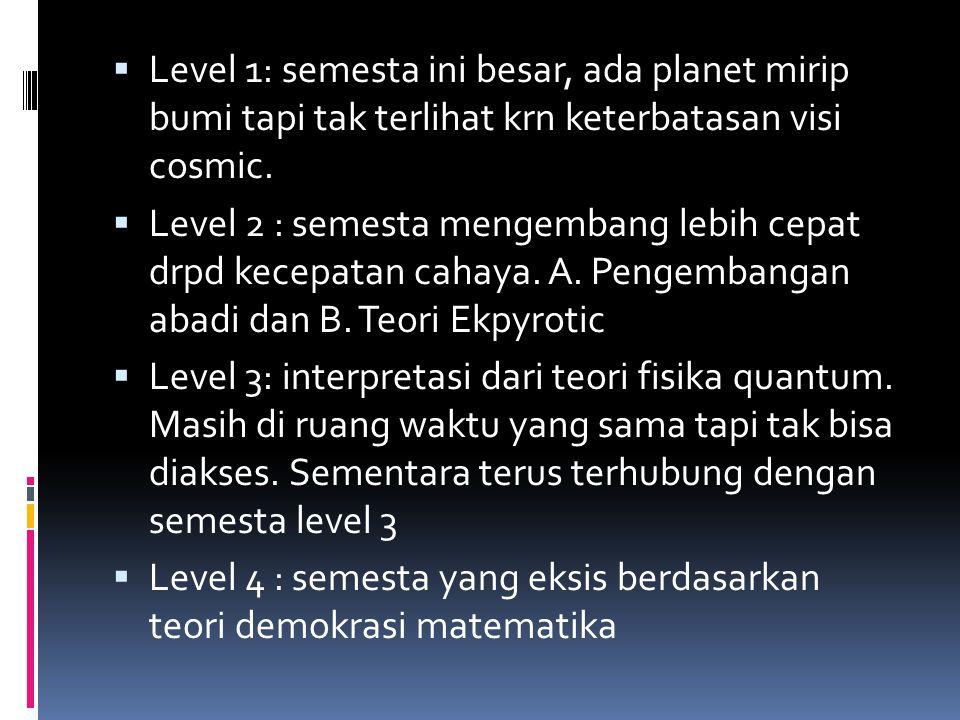  Level 1: semesta ini besar, ada planet mirip bumi tapi tak terlihat krn keterbatasan visi cosmic.  Level 2 : semesta mengembang lebih cepat drpd ke