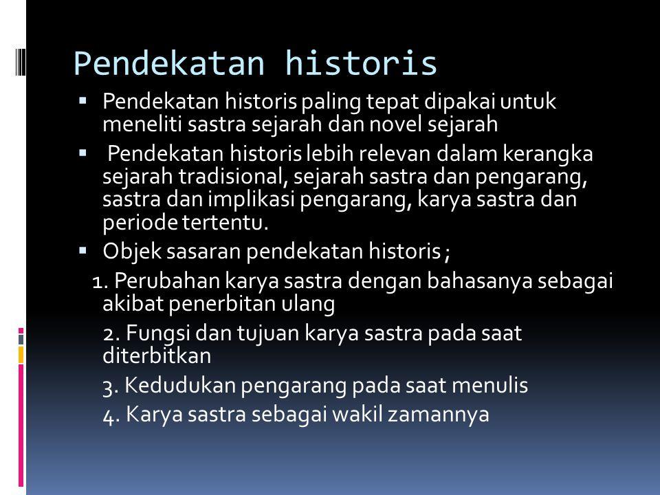 Pendekatan historis  Pendekatan historis paling tepat dipakai untuk meneliti sastra sejarah dan novel sejarah  Pendekatan historis lebih relevan dalam kerangka sejarah tradisional, sejarah sastra dan pengarang, sastra dan implikasi pengarang, karya sastra dan periode tertentu.