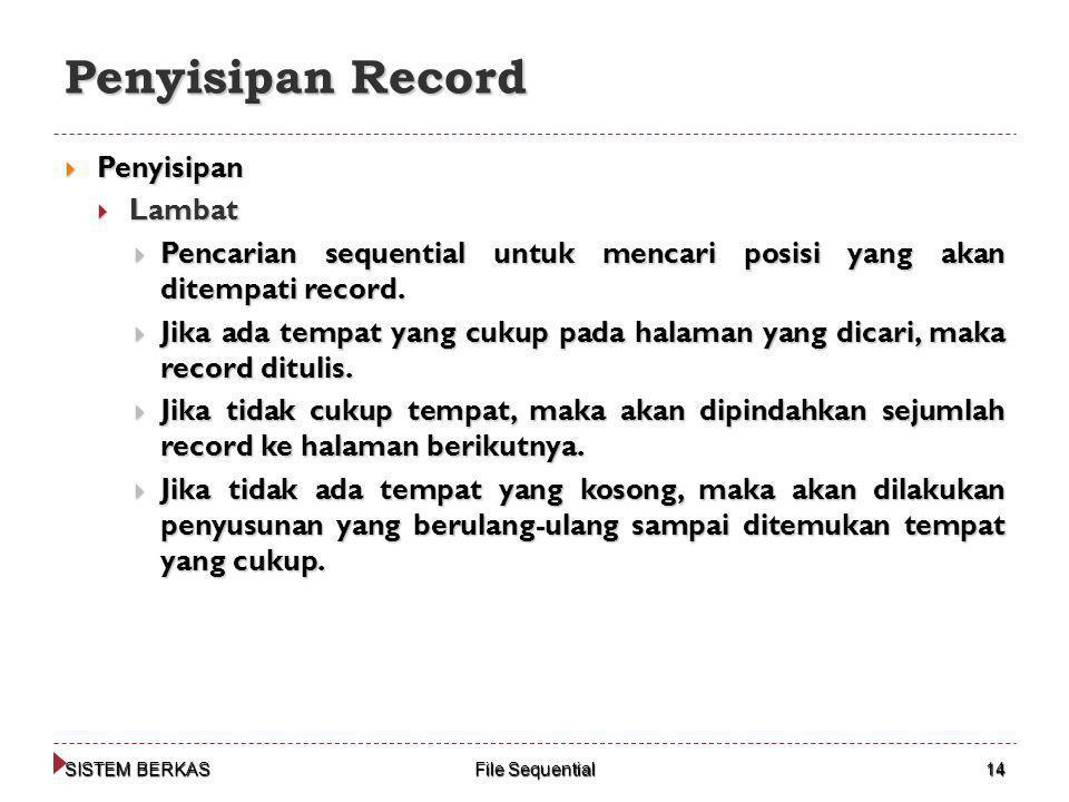 SISTEM BERKAS File Sequential 14 Penyisipan Record  Penyisipan  Lambat  Pencarian sequential untuk mencari posisi yang akan ditempati record.  Jik